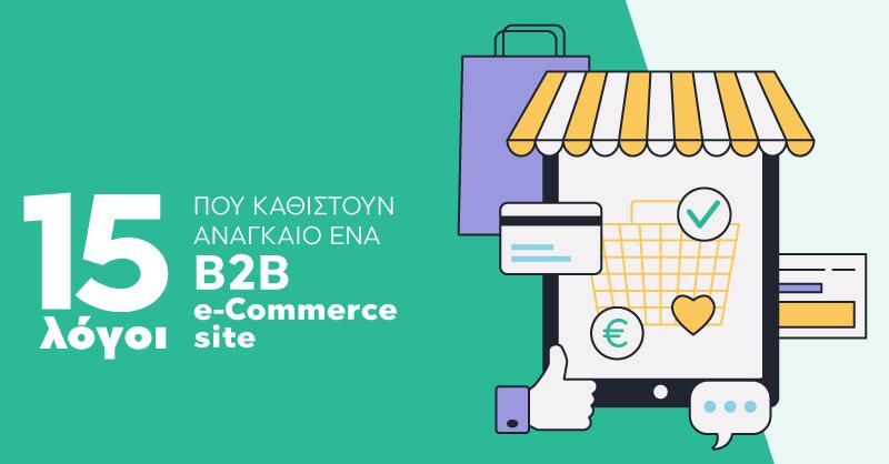 15 λόγοι που καθιστούν αναγκαίο να προχωρήσετε σε ένα B2B e-commerce site